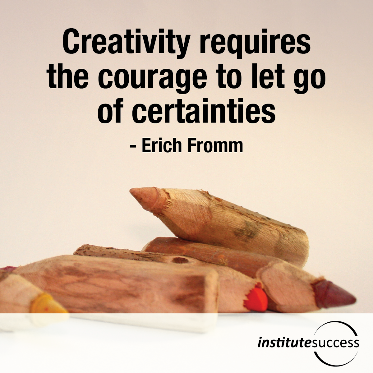 Creativity requires the courage to let go of certainties – Erich Fromm