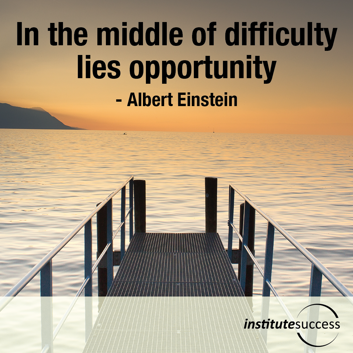 In the middle of difficulty lies opportunity – Albert Einstein