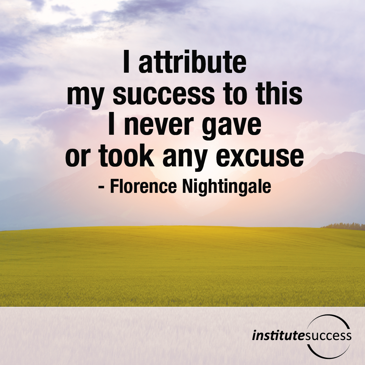 I attribute my success to this: I never gave or took any excuse – Florence Nightingale