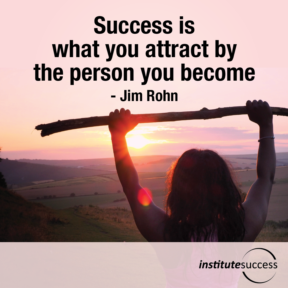 Success is what you attract by the person you become – Jim Rohn