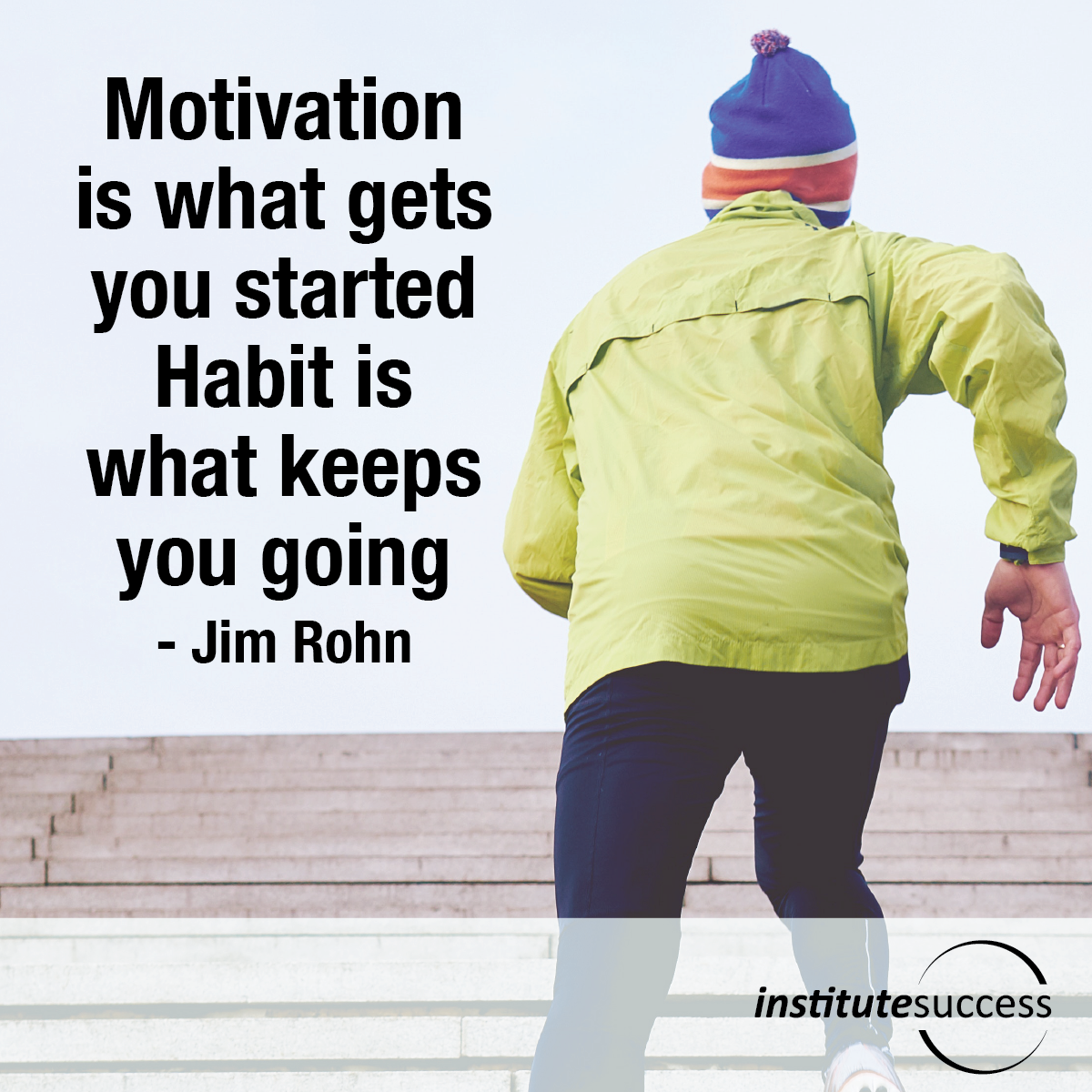 Motivation is what gets you started.  Habit is what keeps you going – Jim Rohn