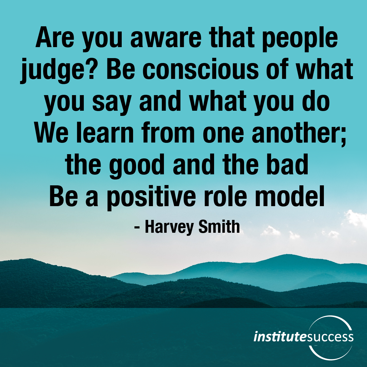 Are you aware that people judge? Be conscious of what you say and what you do. We learn from one another; the good and the bad. Be a positive role model – Harvey Smith