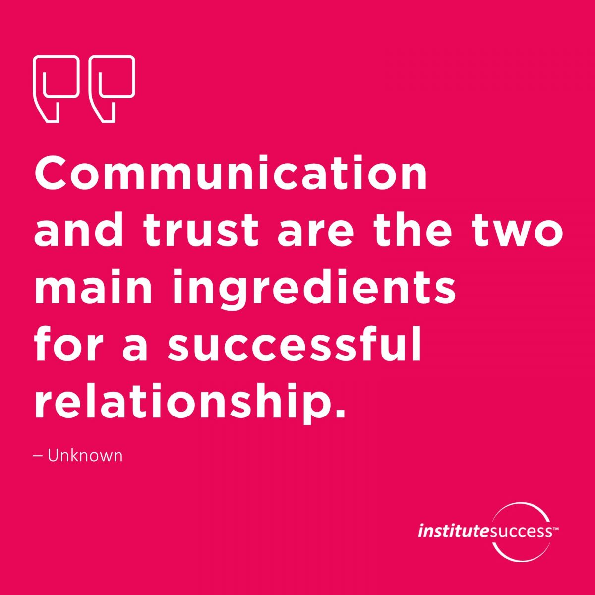 Communication and trust are the two main ingredients for a successful relationship. – Unknown