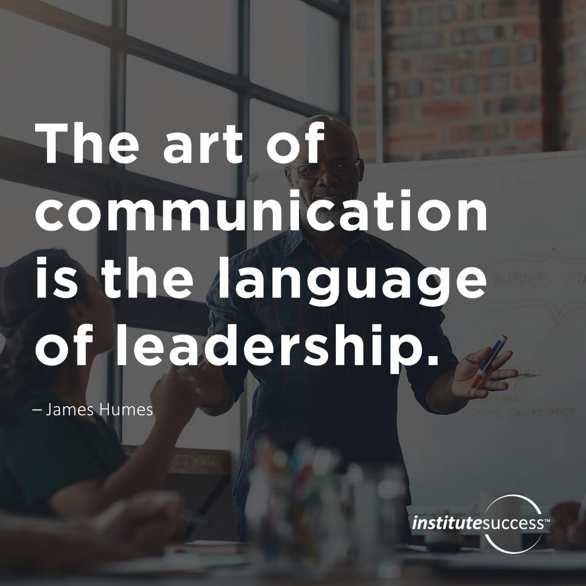 The art of communication is the language of leadership.  – James Humes