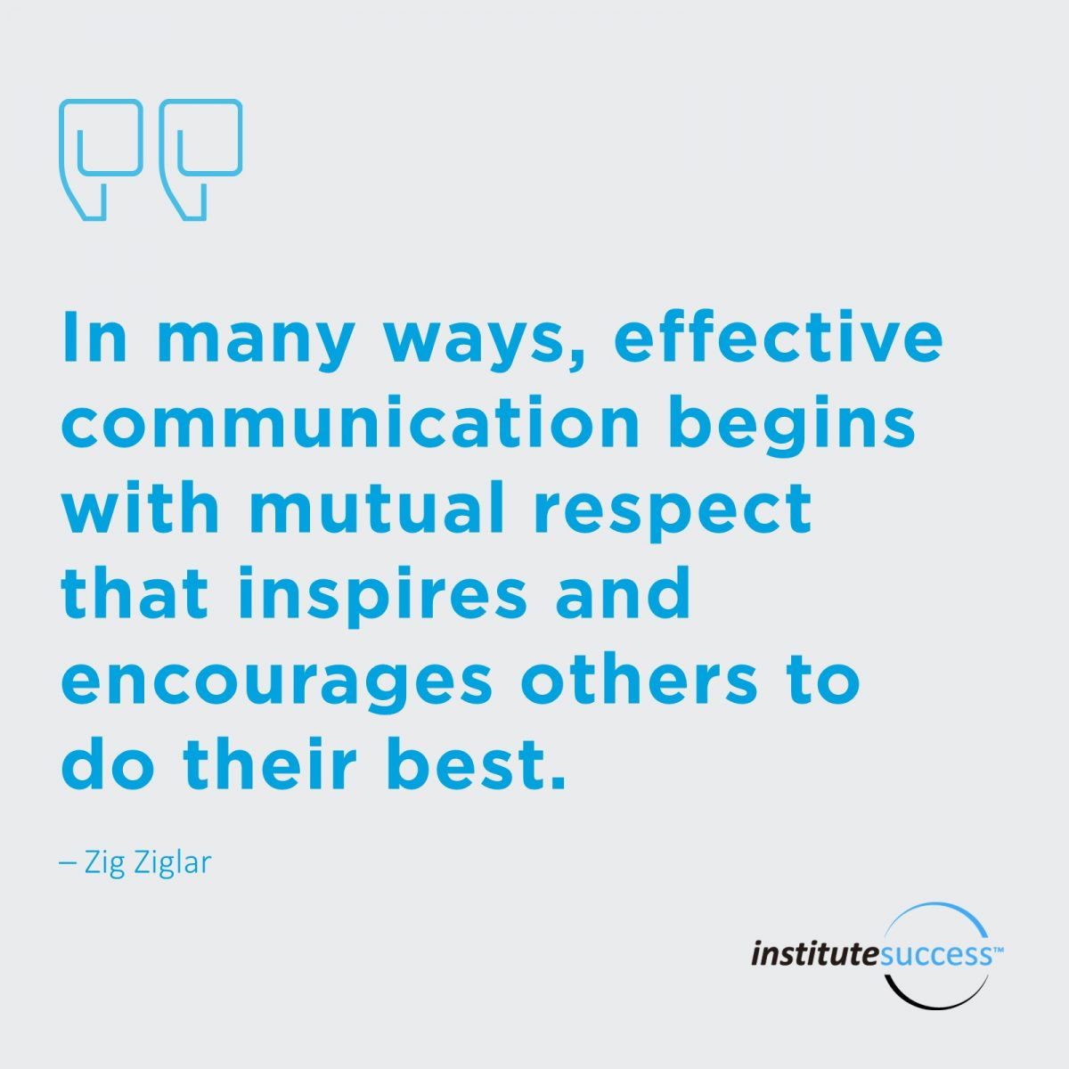 In many ways, effective communication begins with mutual respect that inspires and encourages others to do their best.  – Zig Ziglar