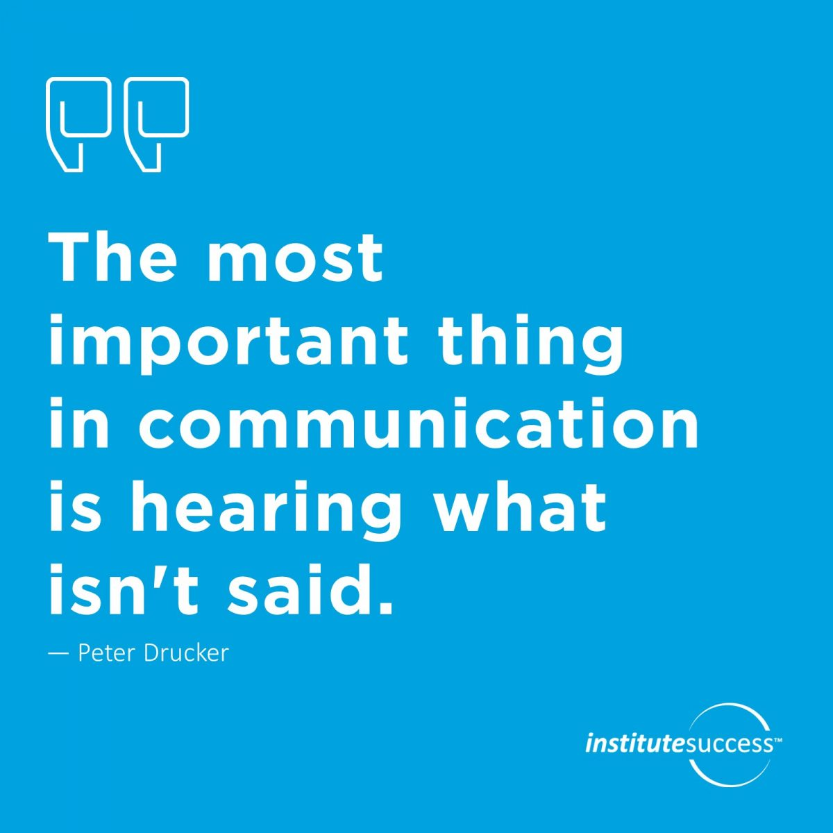 The most important thing in communication is hearing what isn't said. – Peter Drucker