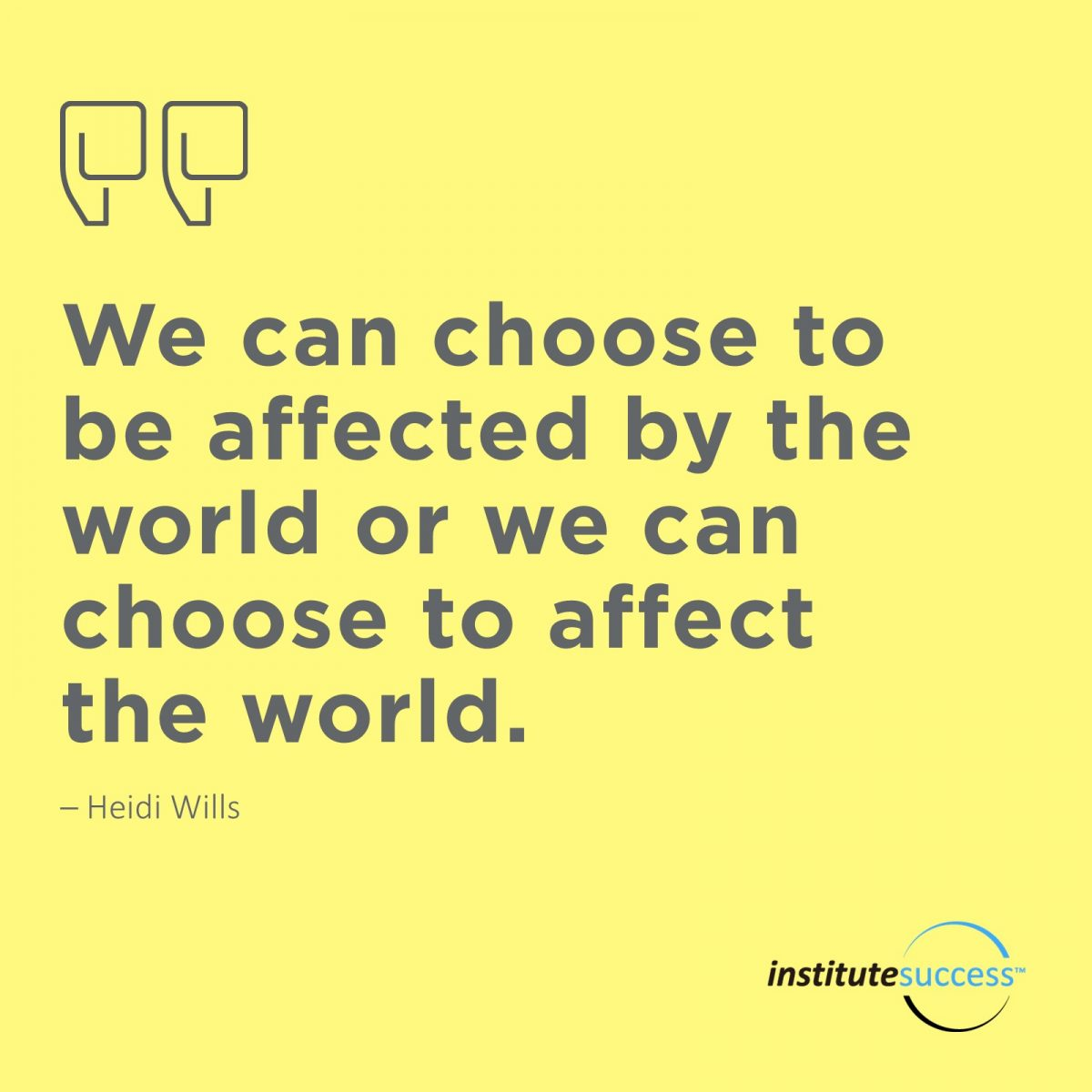We can choose to be affected by the world or we can choose to effect the world. –  Heidi Wills