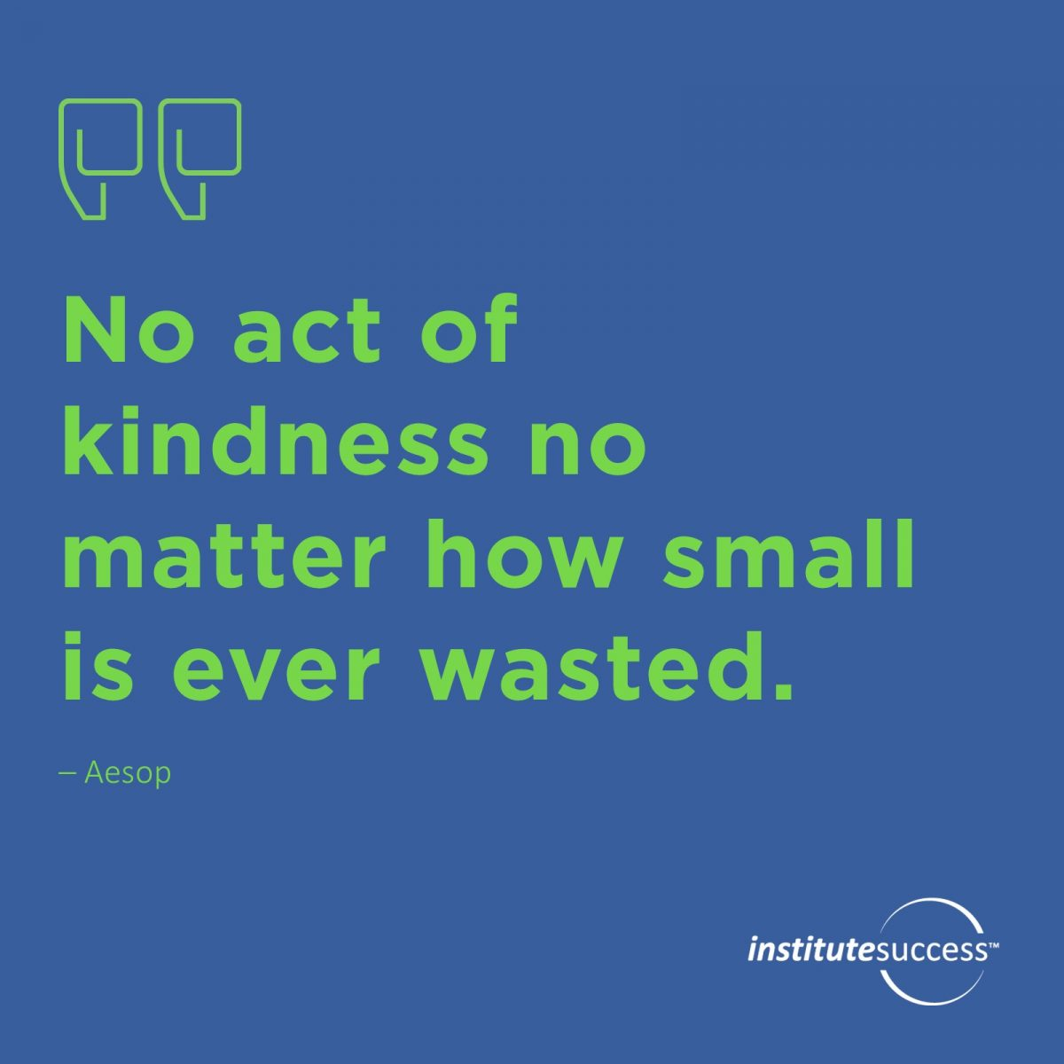 No act of kindness no matter how small is ever wasted. – Aesop