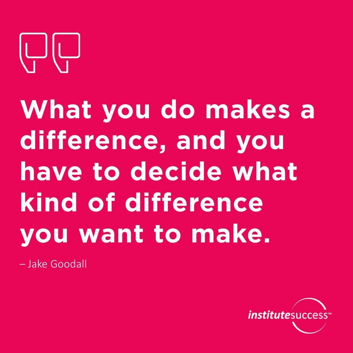 What you do makes a difference, and you have to decide what kind of difference you want to make. –  Jake Goodall