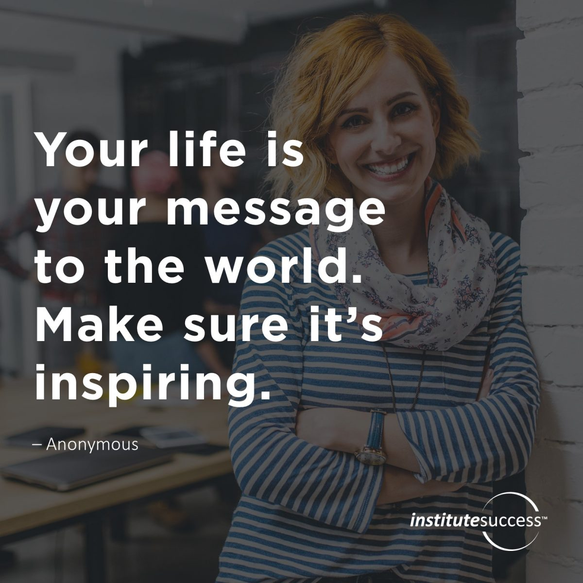 Your life is your message to the world. Make sure it's inspiring. –  Anonymous