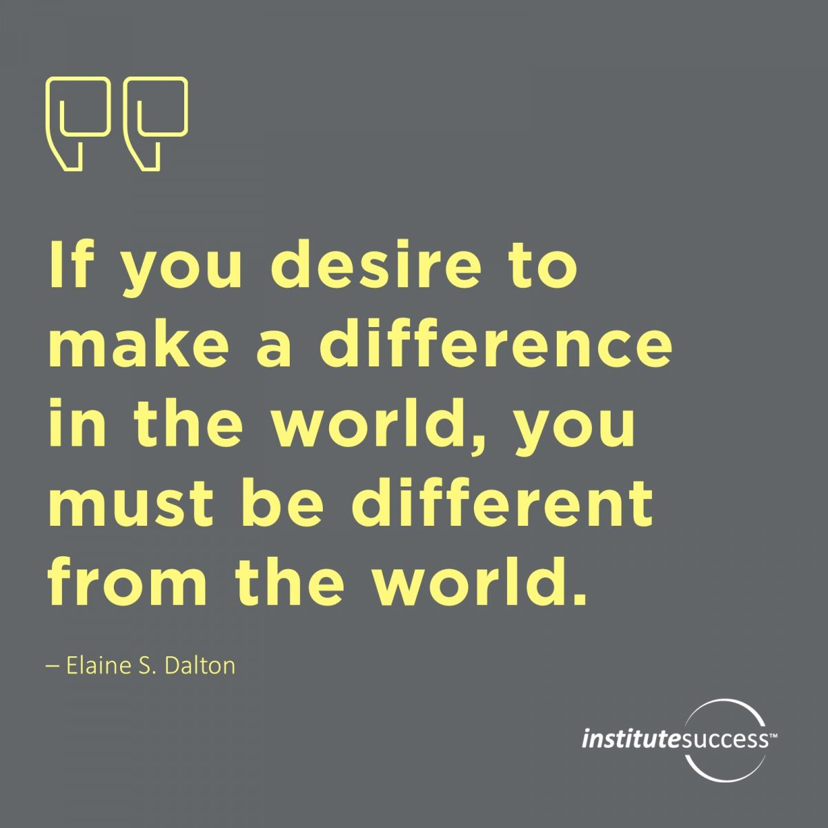 If you desire to make a difference in the world, you must be different from the world. –  Elaine S. Dalton