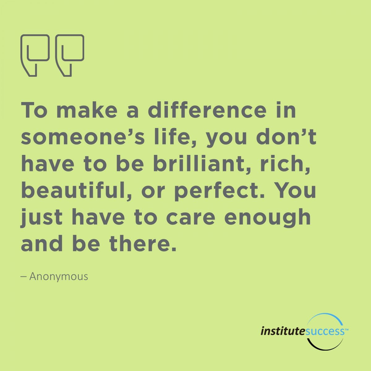 To make a difference in someone's life, you don't have to be brilliant, rich, beautiful, or perfect. You just have to care enough and be there. – Anonymous