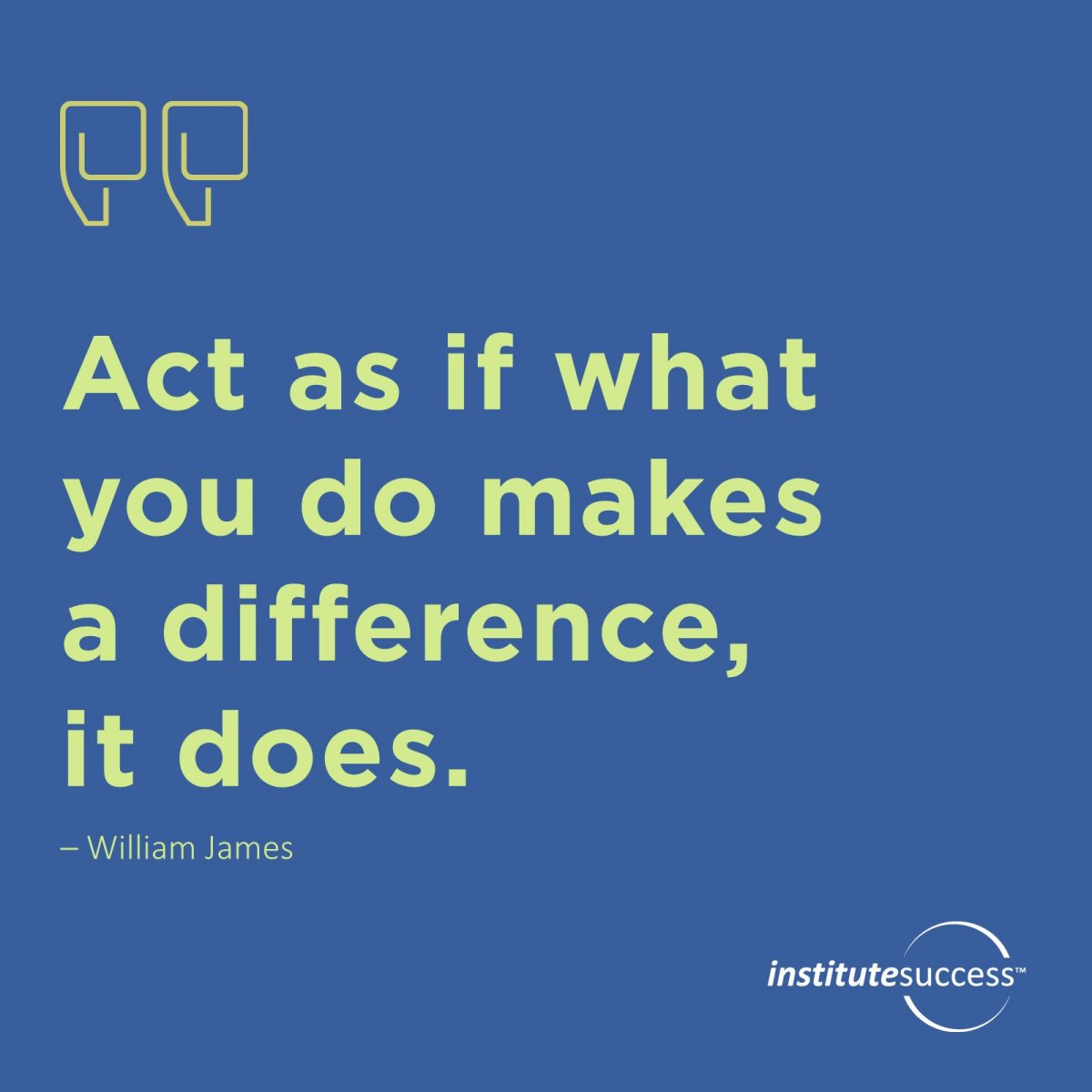 Act as if what you do makes a difference, it does.-  William James