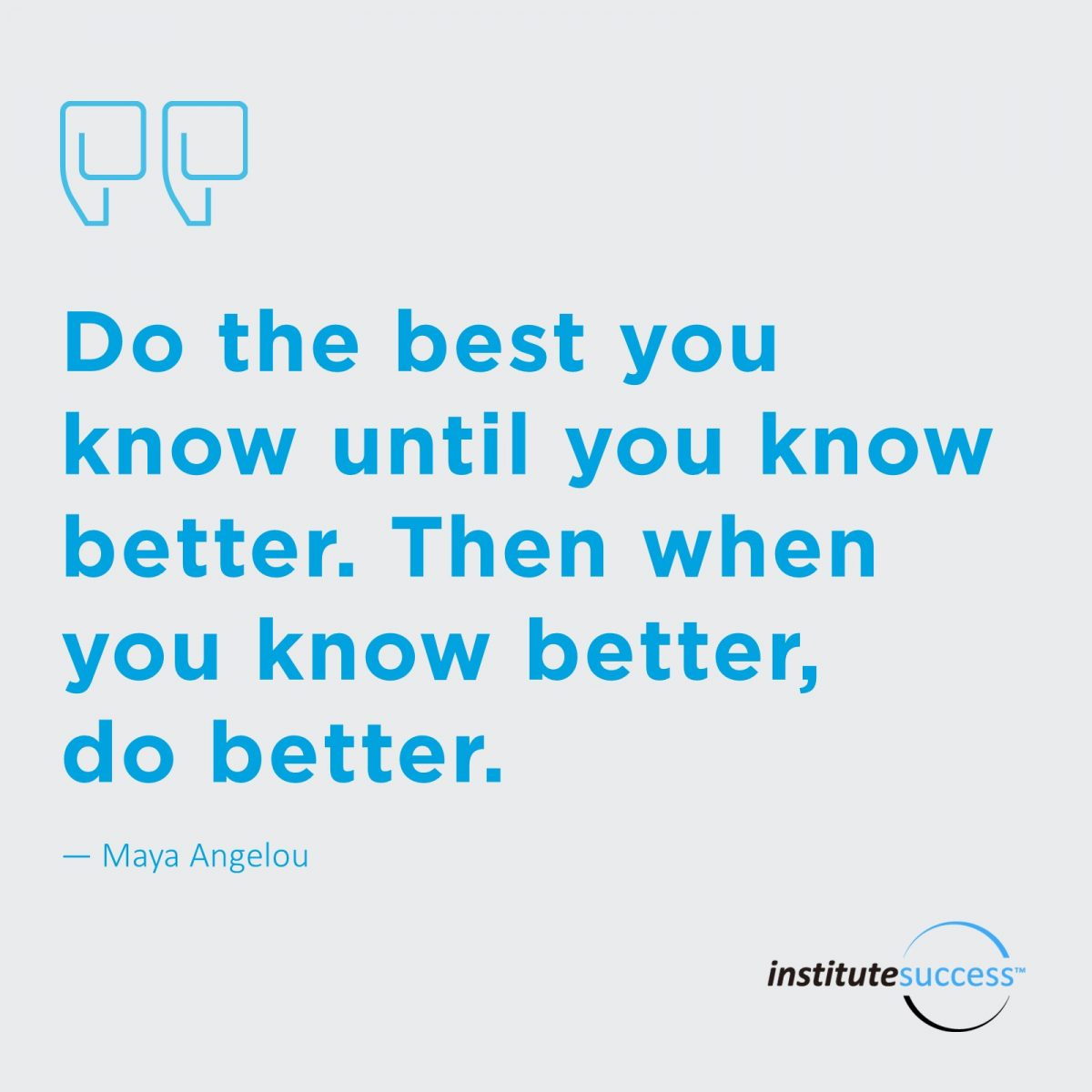 Do the best you know until you know better. Then when you know better, do better. – Maya Angelou