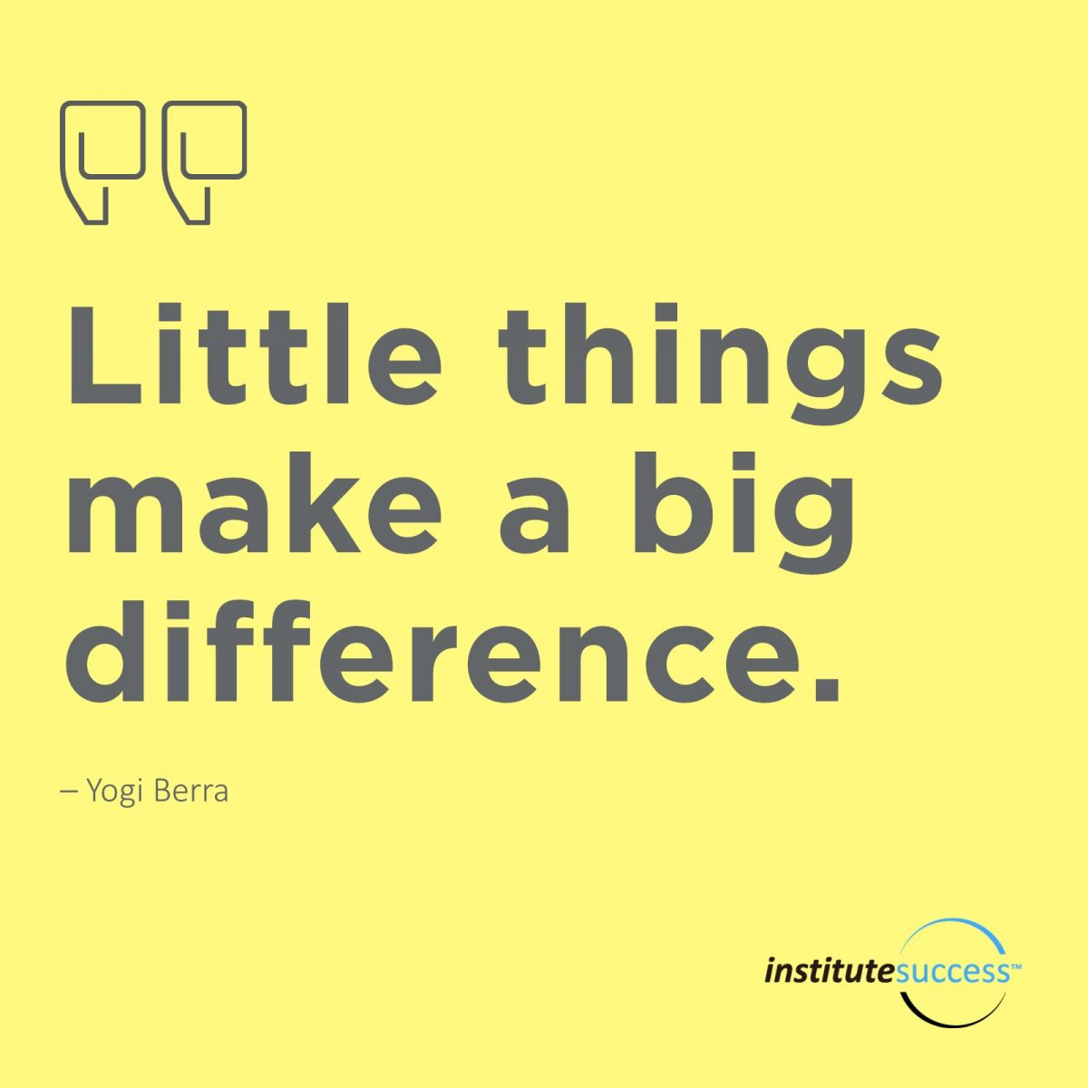 Little things make a big difference.  – Yogi Berra