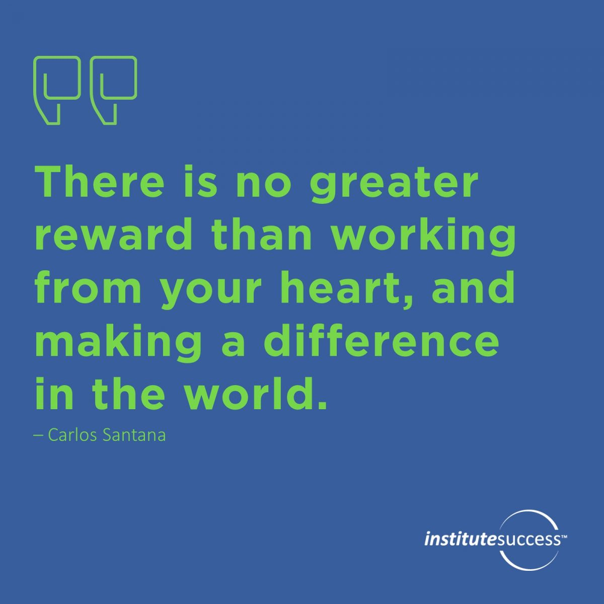 There is no greater reward than working from your heart, and making a difference in the world. Carlos Santana