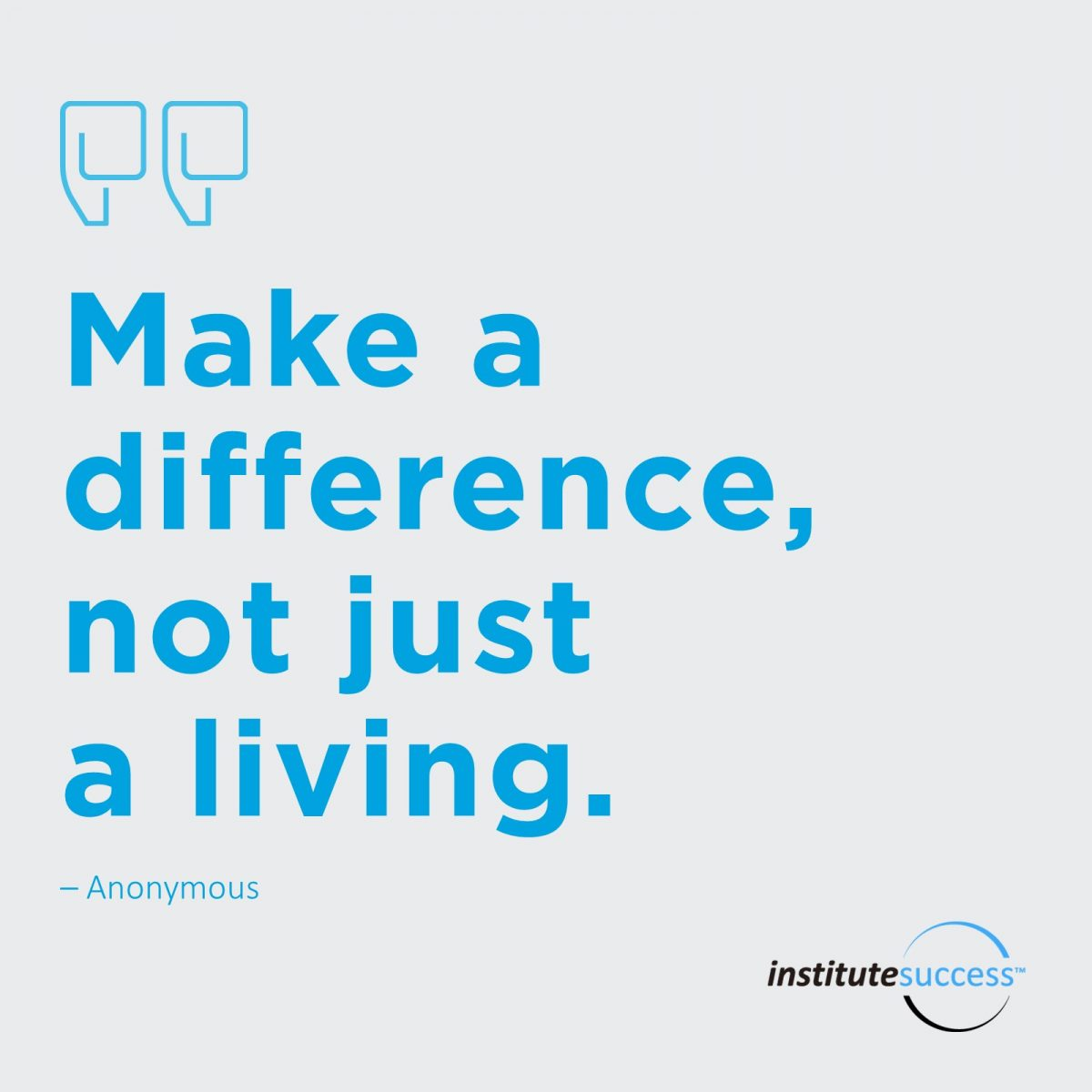 Make a difference, not just a living.  – Anonymous