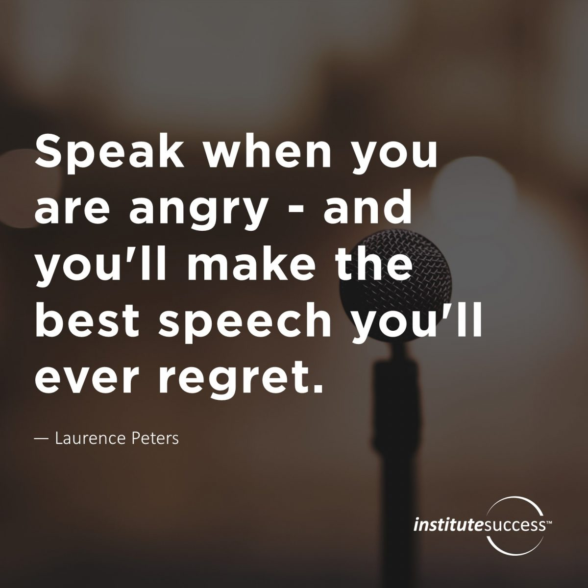 Speak when you are angry — and you'll make the best speech you'll ever regret. – Laurence Peters