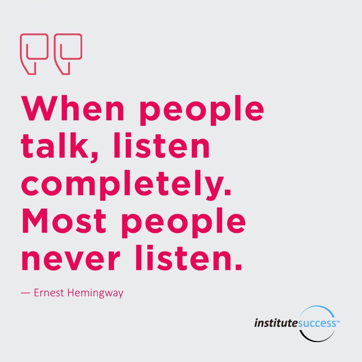 When people talk, listen completely. Most people never listen. – Ernest Hemingway