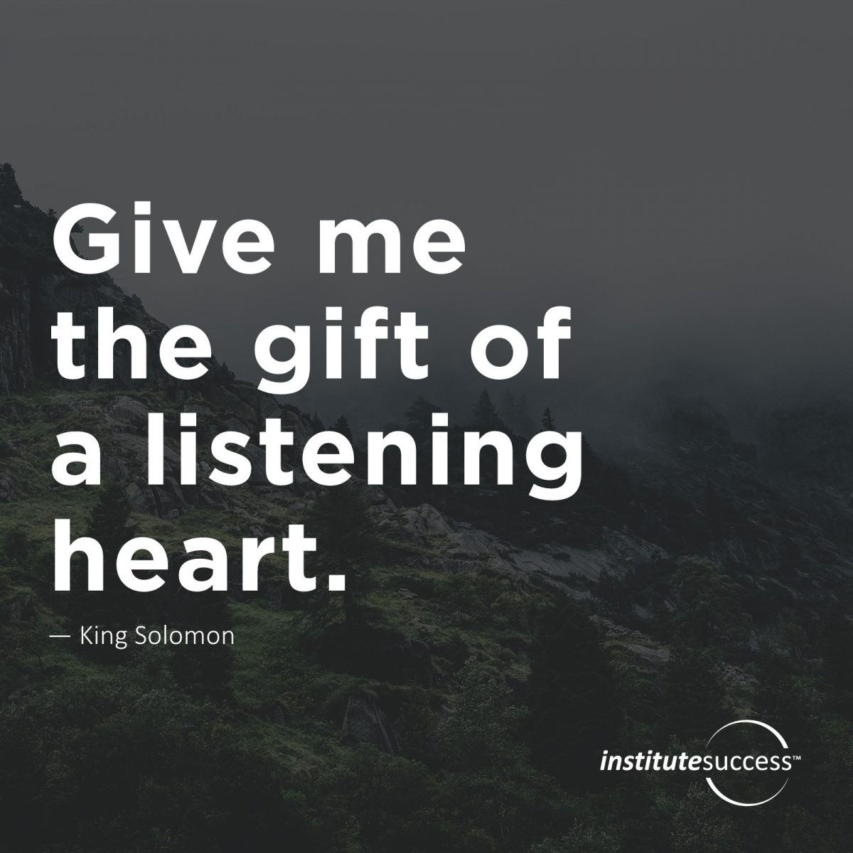 Give me the gift of a listening heart. – King Solomon