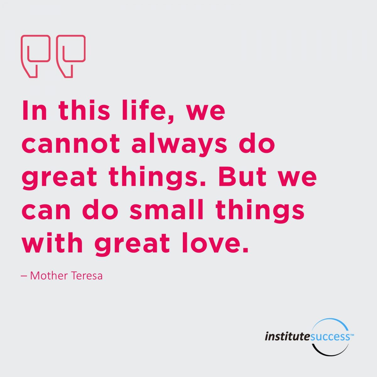 In this life we cannot always do great things. But we can do small things with great love. Mother Teresa