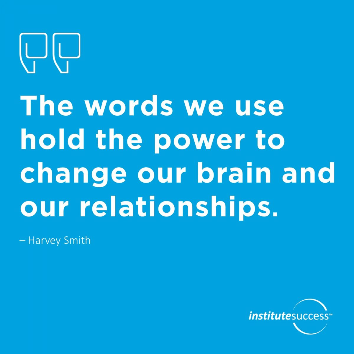 The words we use hold the power to change our brain and our relationships. – Harvey Smith