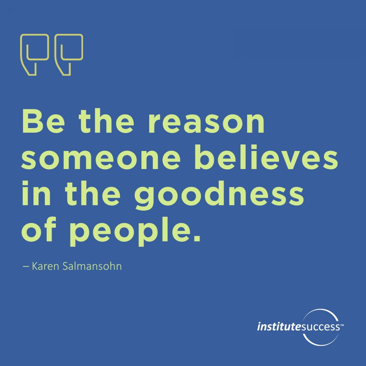 Be the reason someone believes in the goodness of people. – Karen Salmansohn