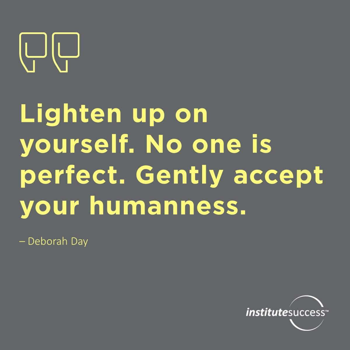 Lighten up on yourself. No one is perfect. Gently accept your humanness – Deborah Day
