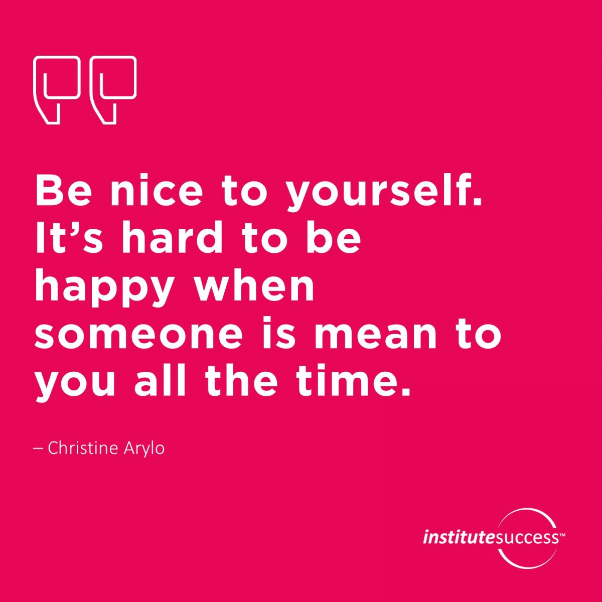 Be nice to yourself. It's hard to be happy when someone is mean to you all the time. 	Christine Arylo