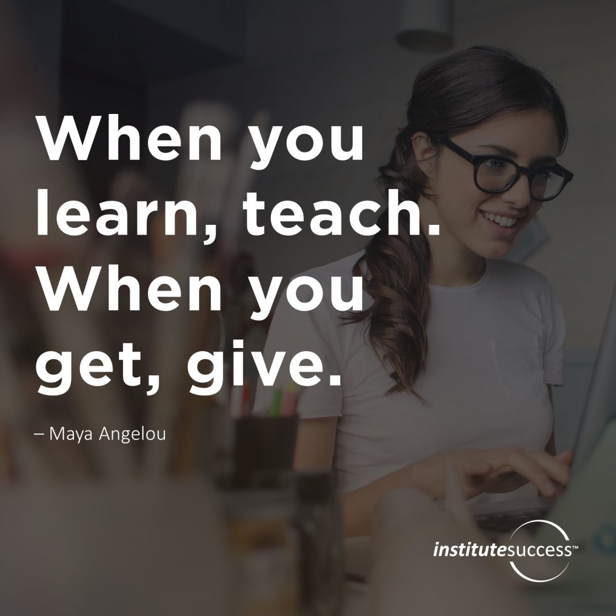 When you learn, teach. When you get, give. – Maya Angelou