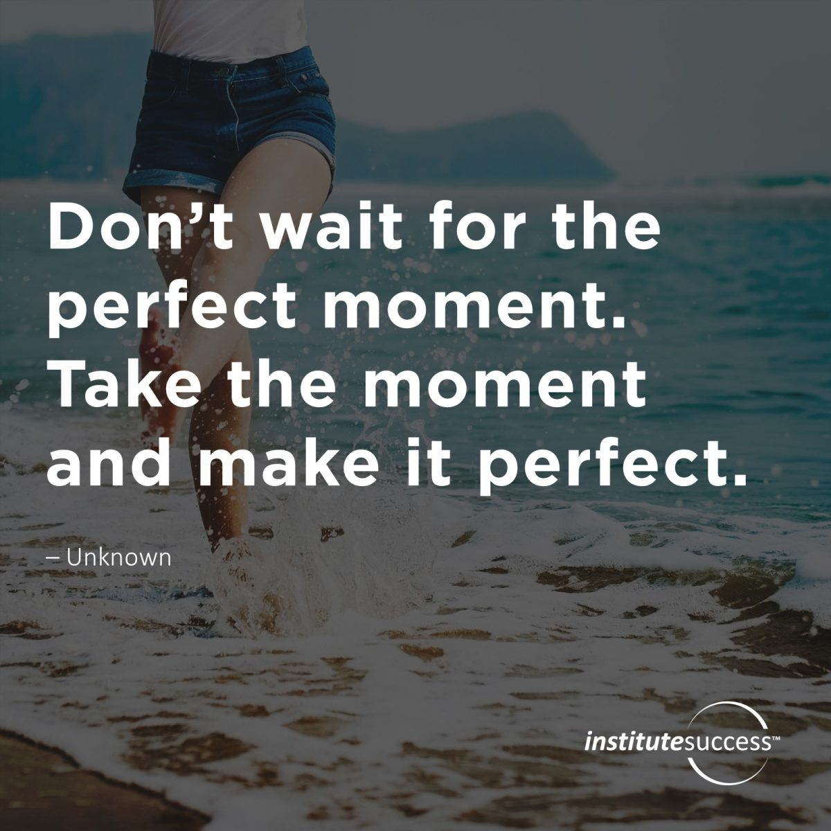 Don't wait for the perfect moment. Take the moment and make it perfect. – Unknown