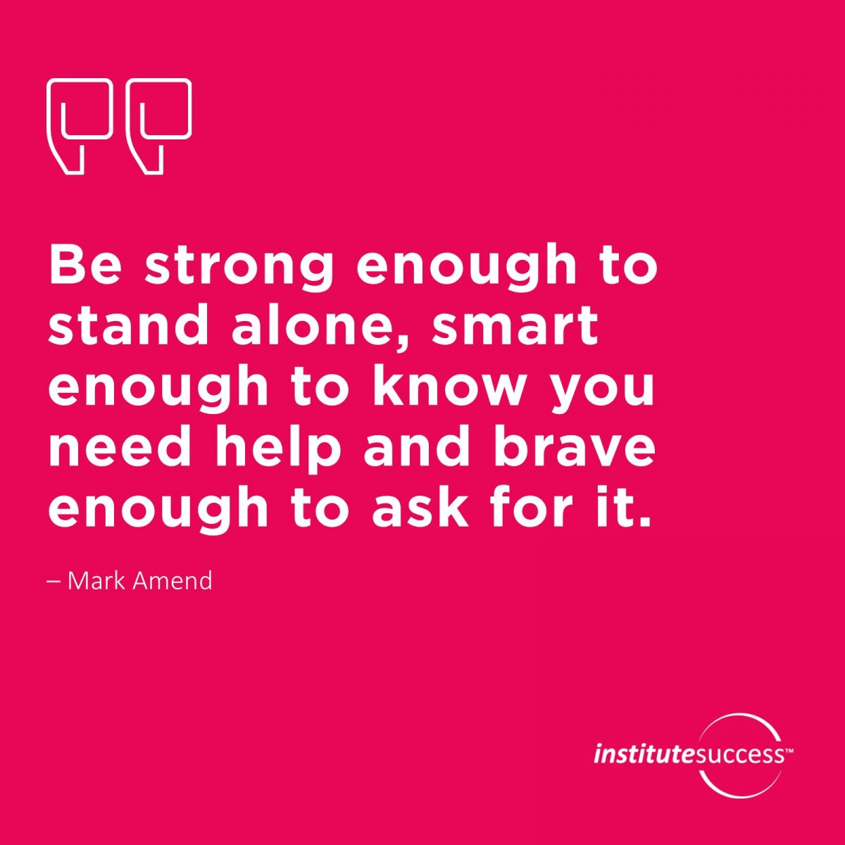 Be strong enough to stand alone, smart enough to know you need help and brave enough to ask for it. Mark Amend