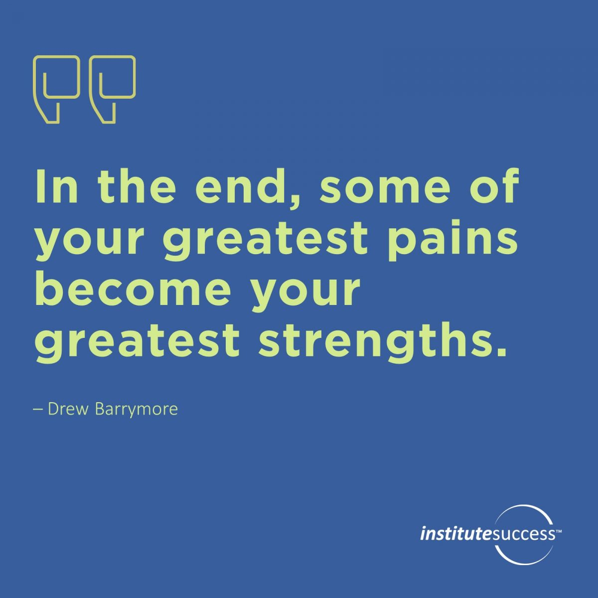 In the end, some of your greatest pains become your greatest strengths.Drew Barrymore