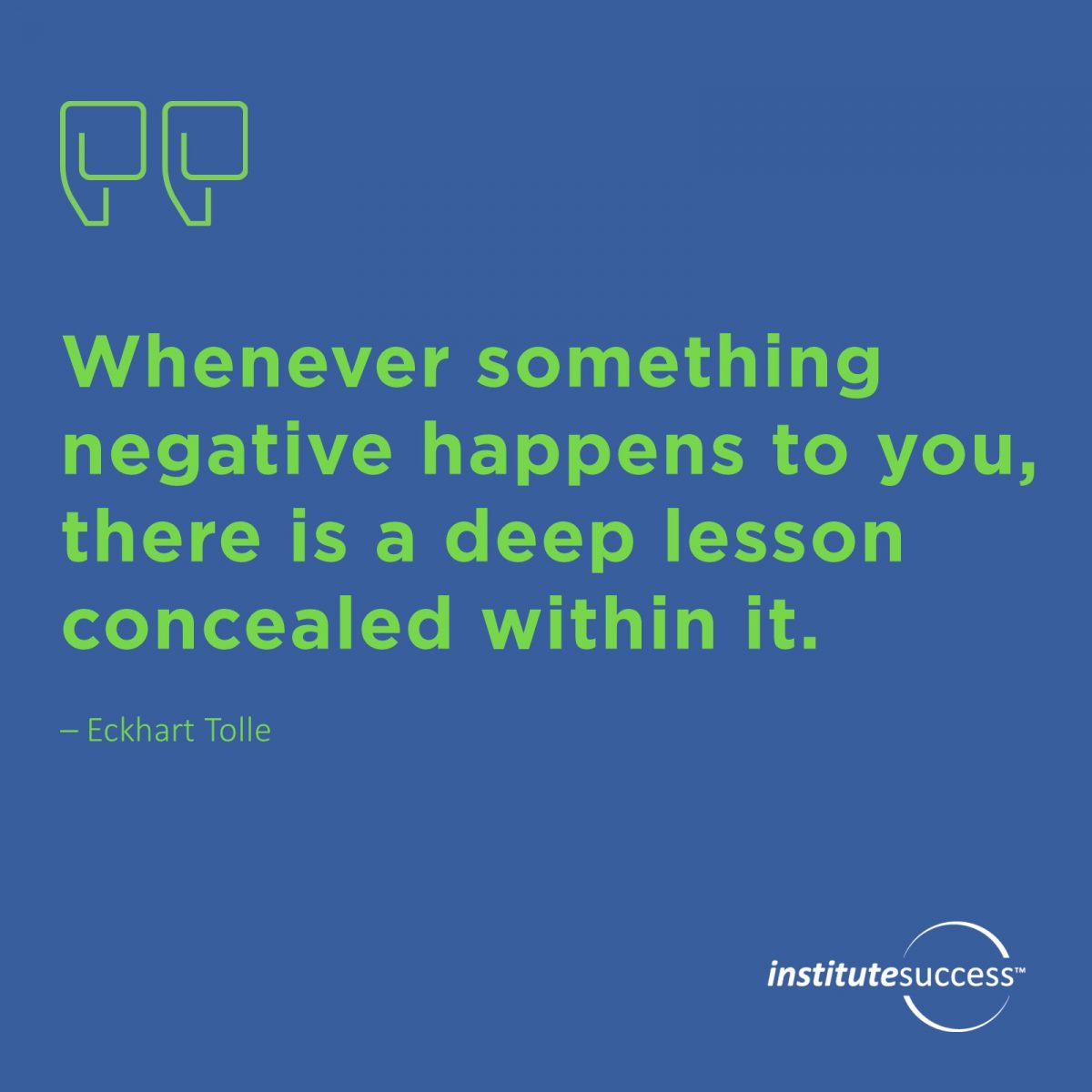 Whenever something negative happens to you, there is a deep lesson concealed within it.Eckhart Tolle