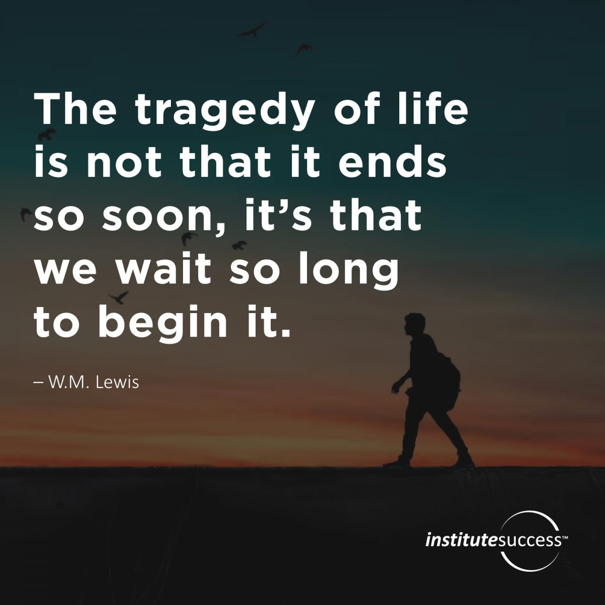The tragedy of life is not that it ends so soon, it's that we wait so long to begin it. – W.M. Lewi