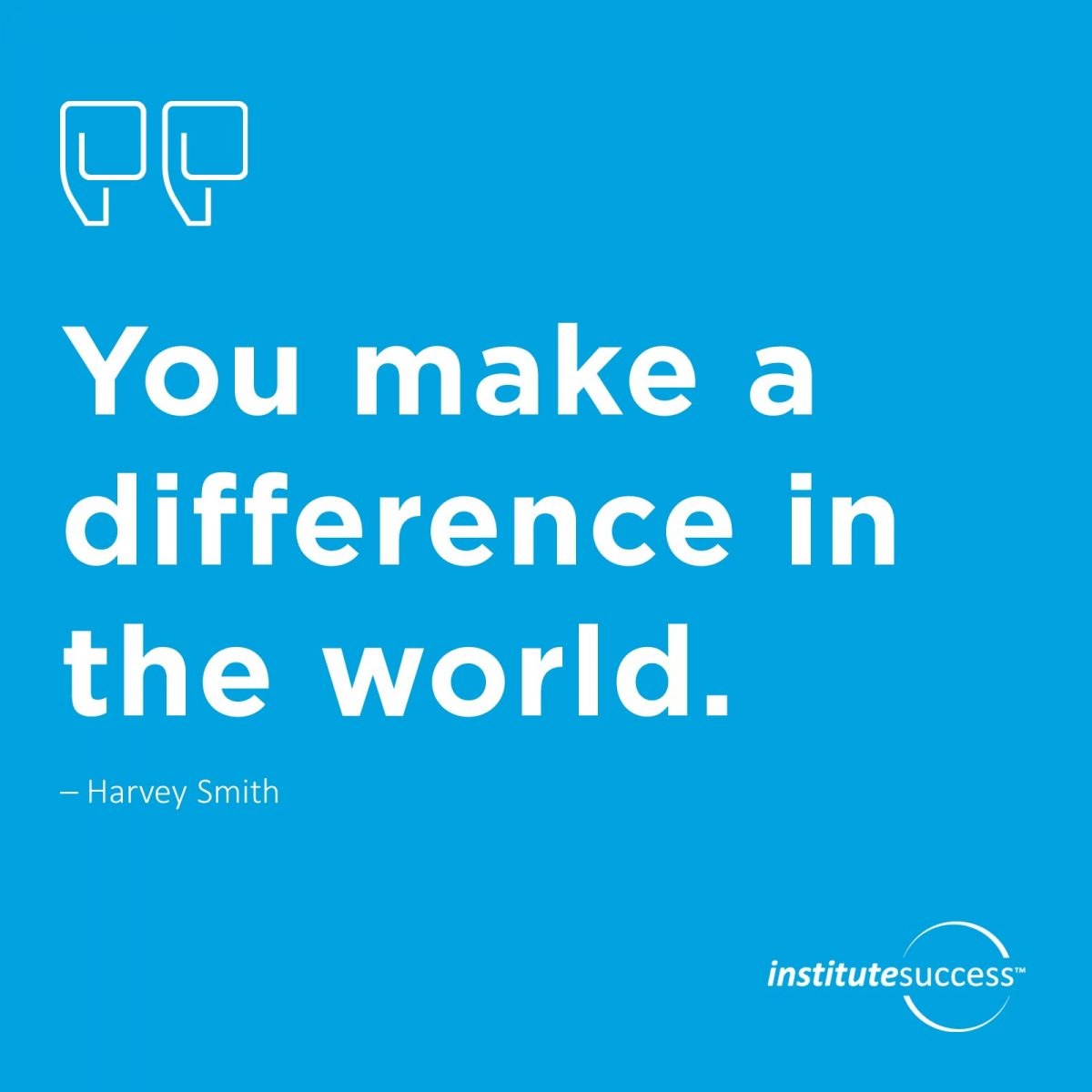 You make a difference in the world – Harvey Smith