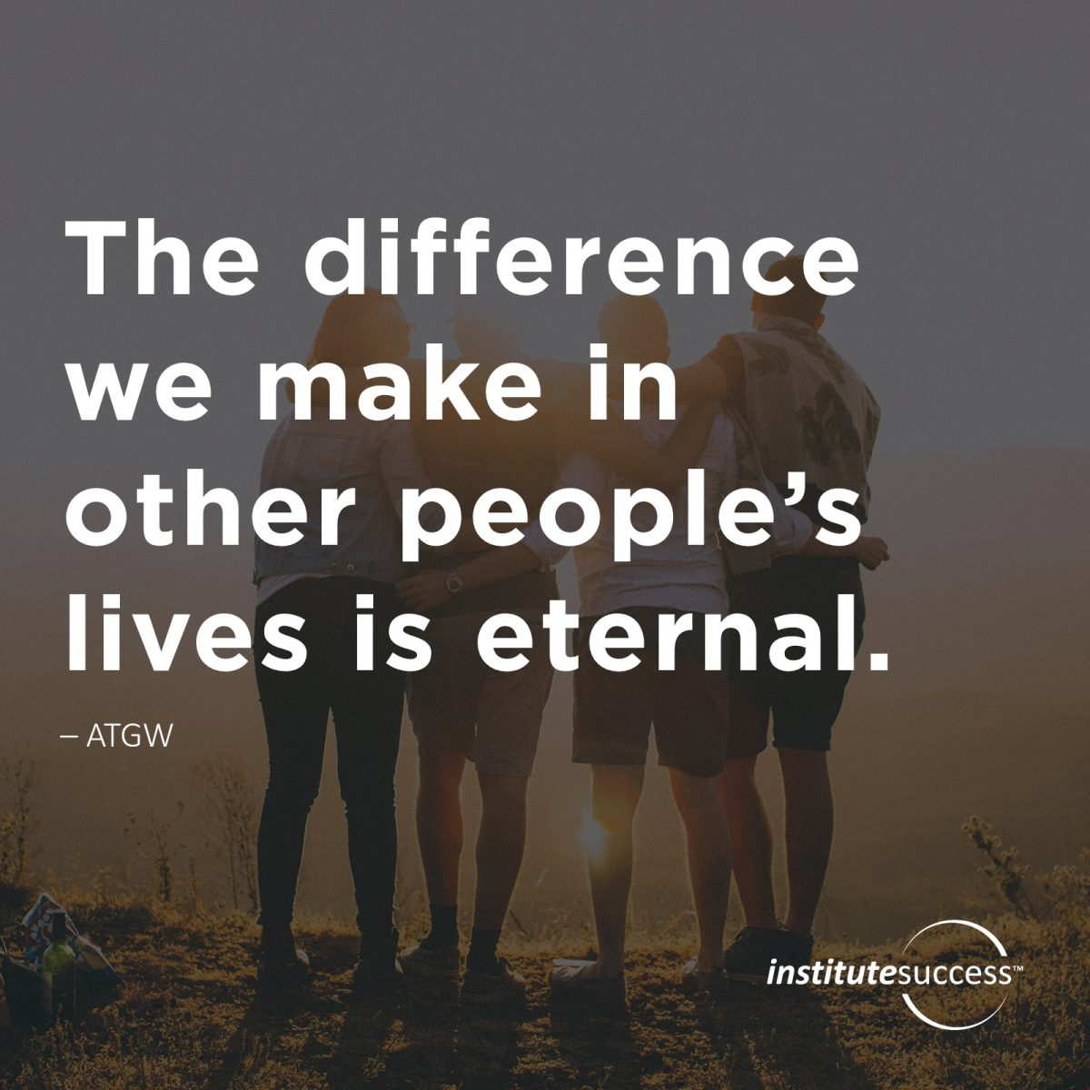 The difference we make in other people's lives is eternal. 	ATGW