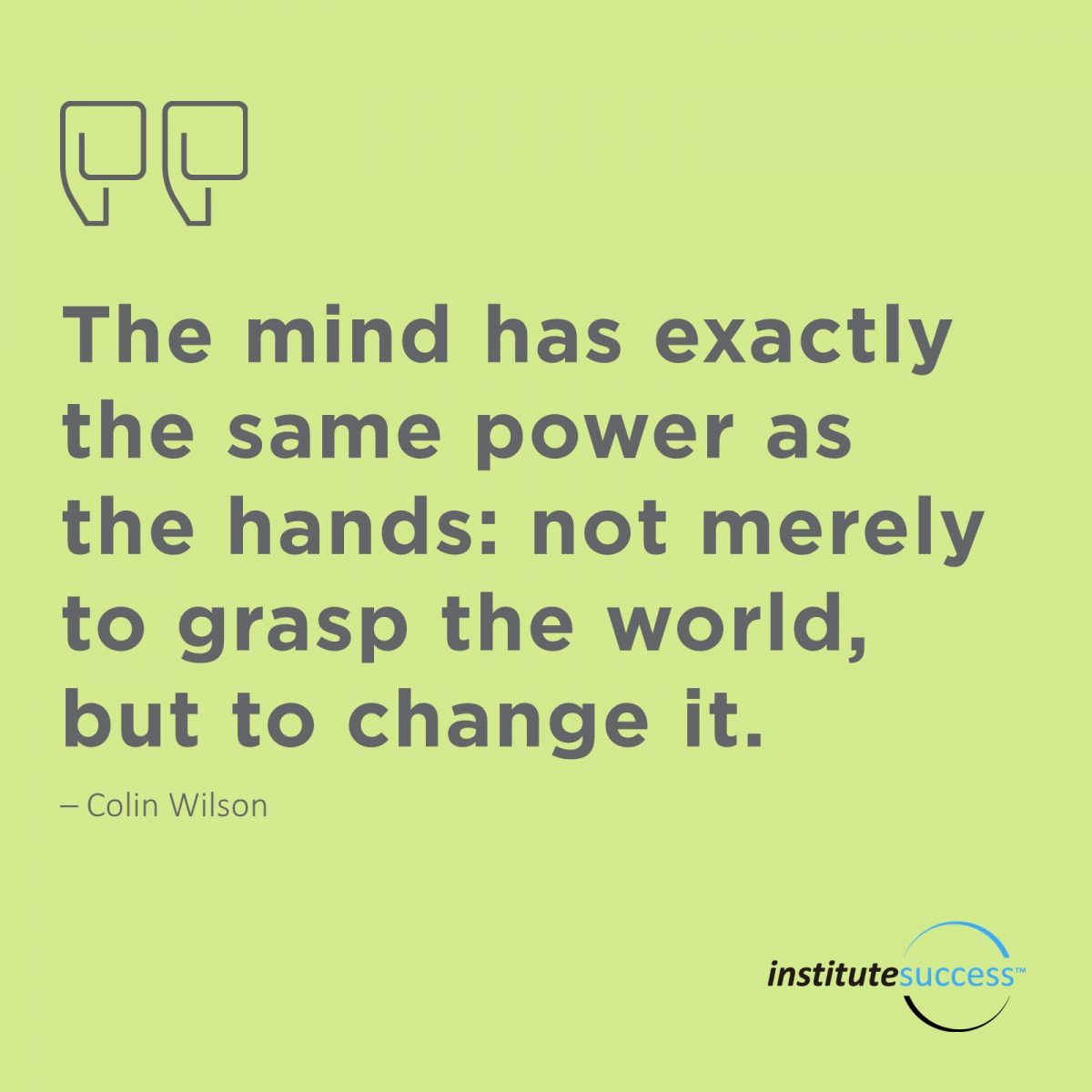 The mind has exactly the same power as the hands: not merely to grasp the world, but to change it. Colin Wilson