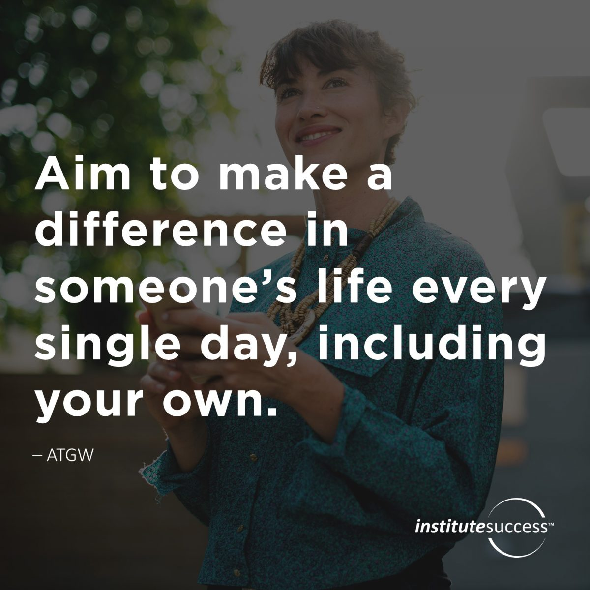 Aim to make a difference in someone's life every single day, including your own. Dow Zantamata