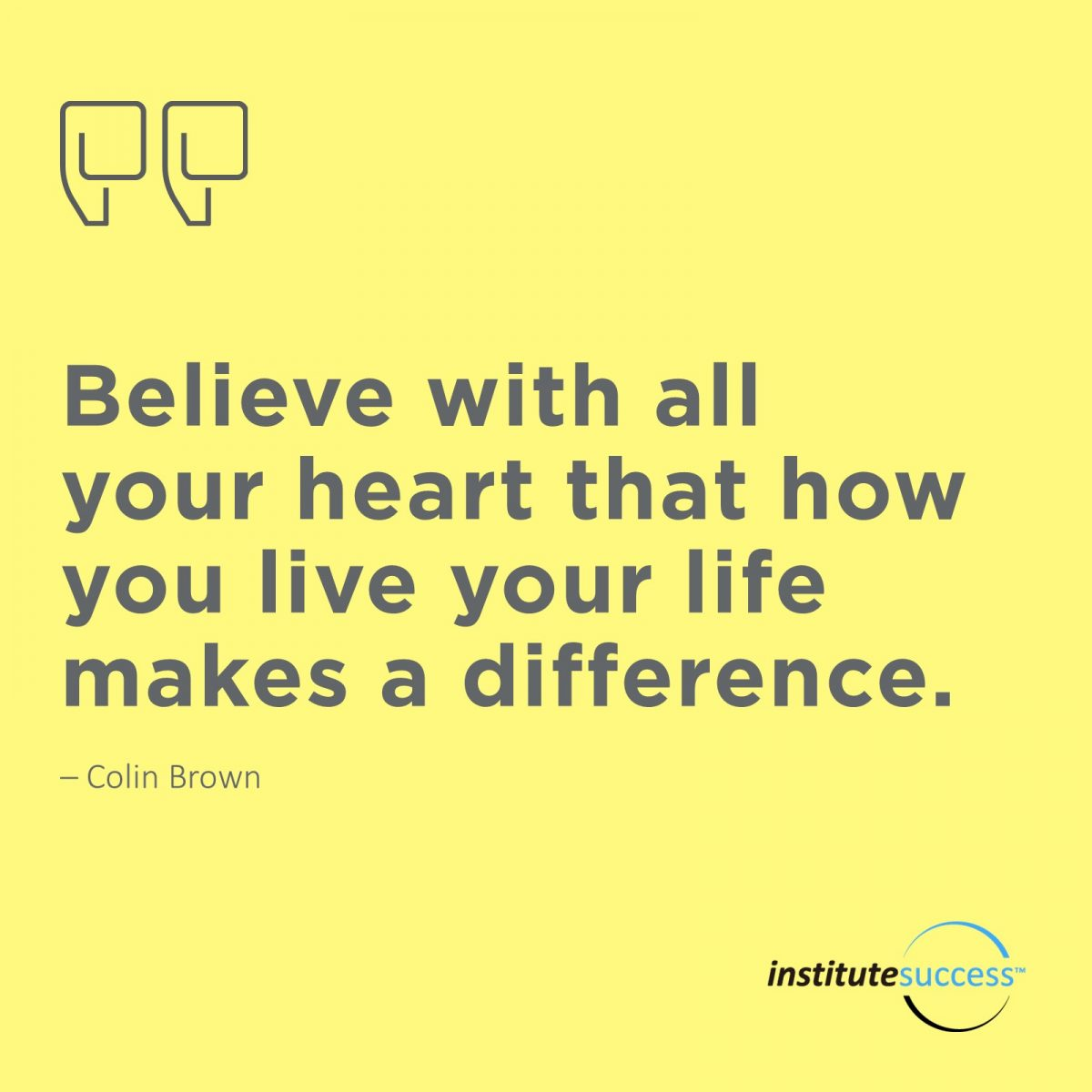 Believe with all your heart that how you live your life makes a difference. Colin Brown