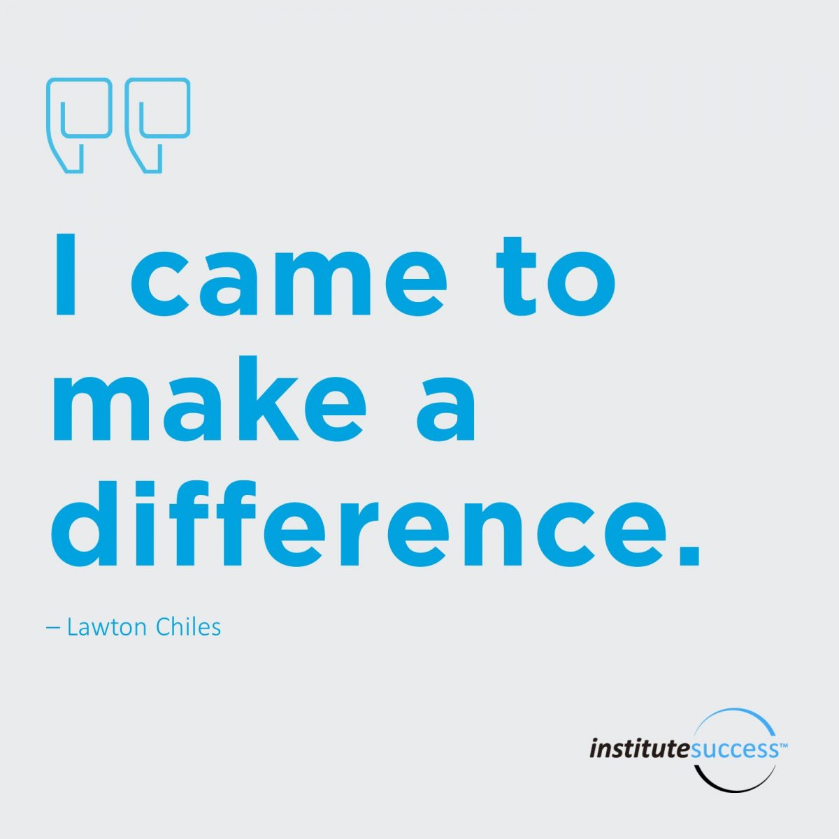 I came to make a difference.  	Lawton Chiles