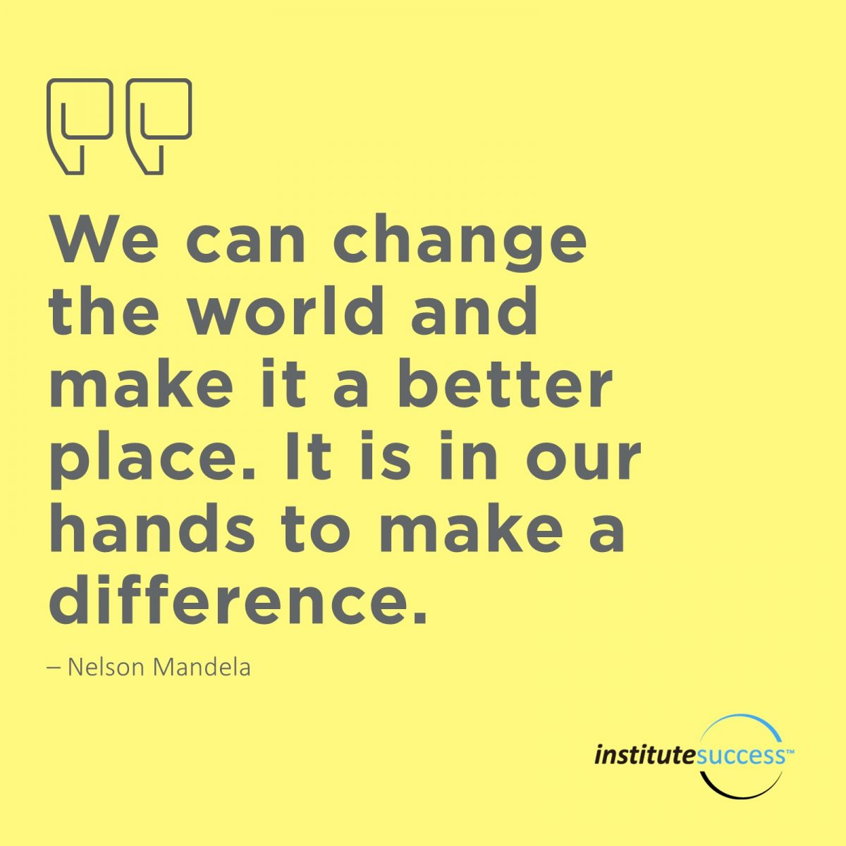 We can change the world and make it a better place. It is in our hands to make a difference. Nelson Mandela
