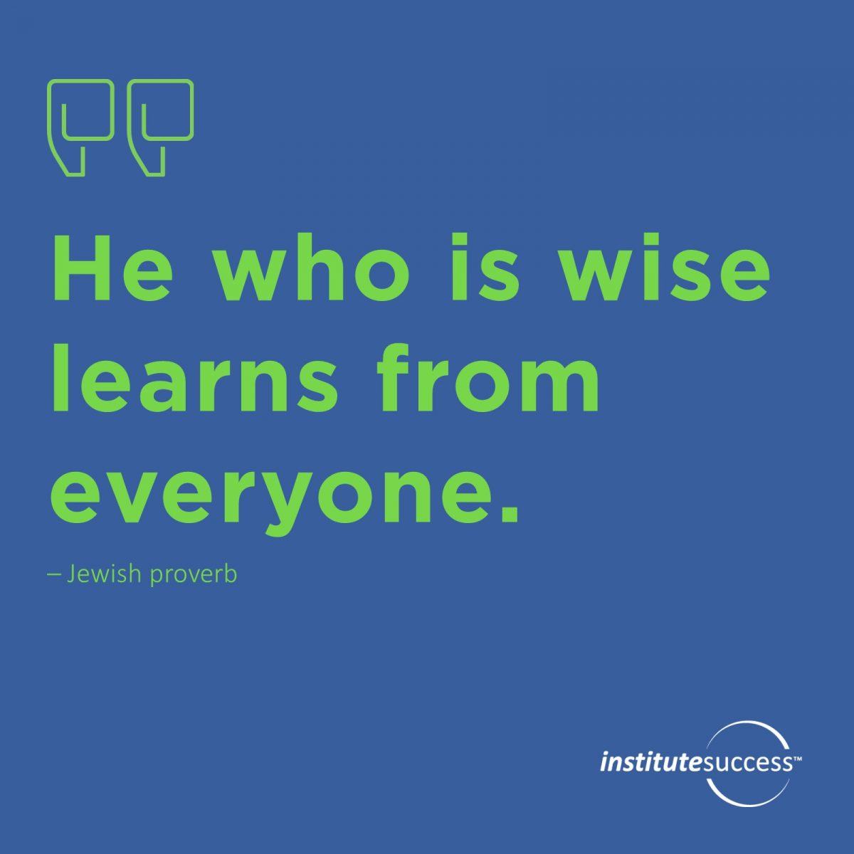 He who is wise learns from everyone – Jewish Proverb