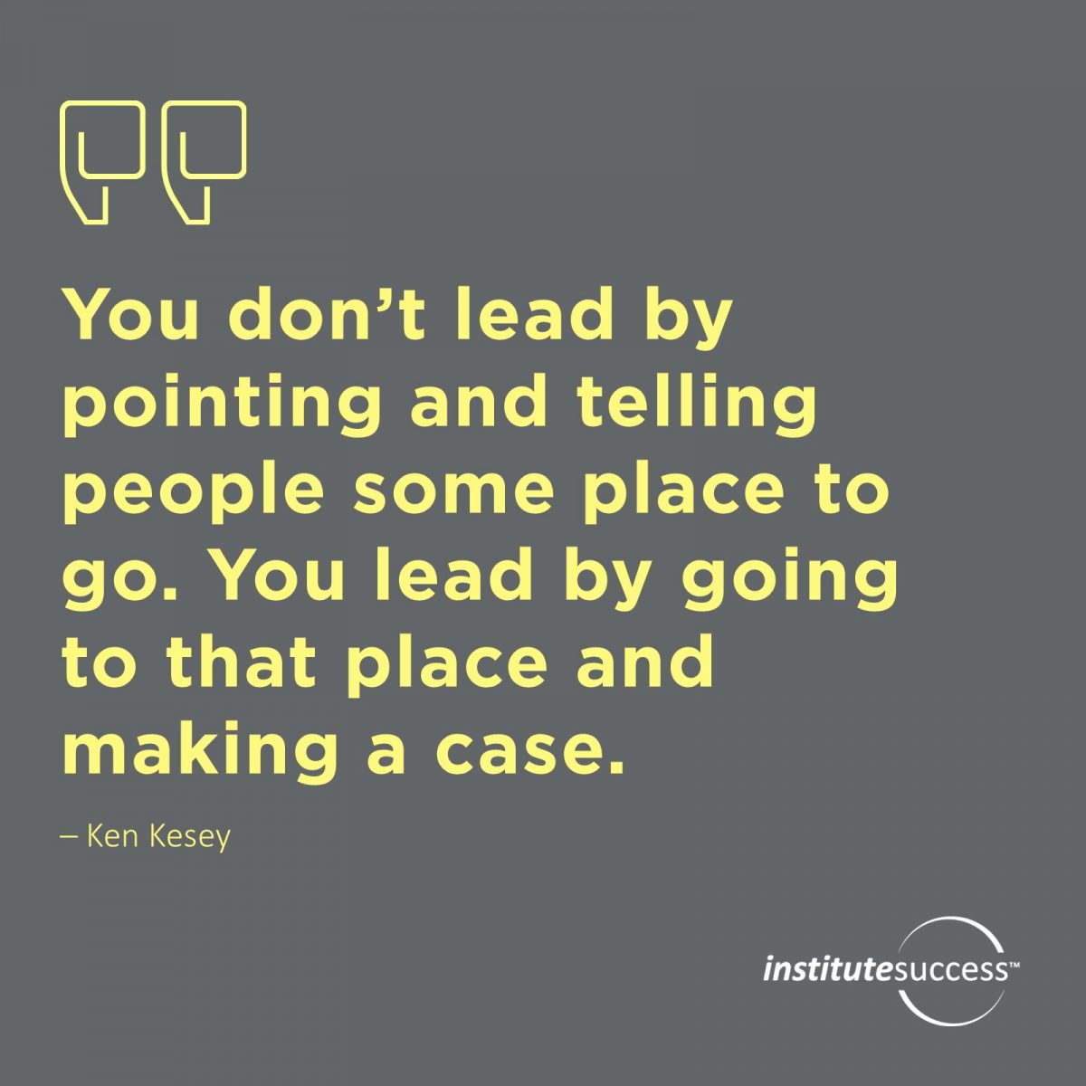 You don't lead by pointing and telling people some place to go. You lead by going to that place and making a case. – Ken KeseyYou don't lead by pointing and telling people some place to go. You lead by going to that place and making a case. – Ken Kesey
