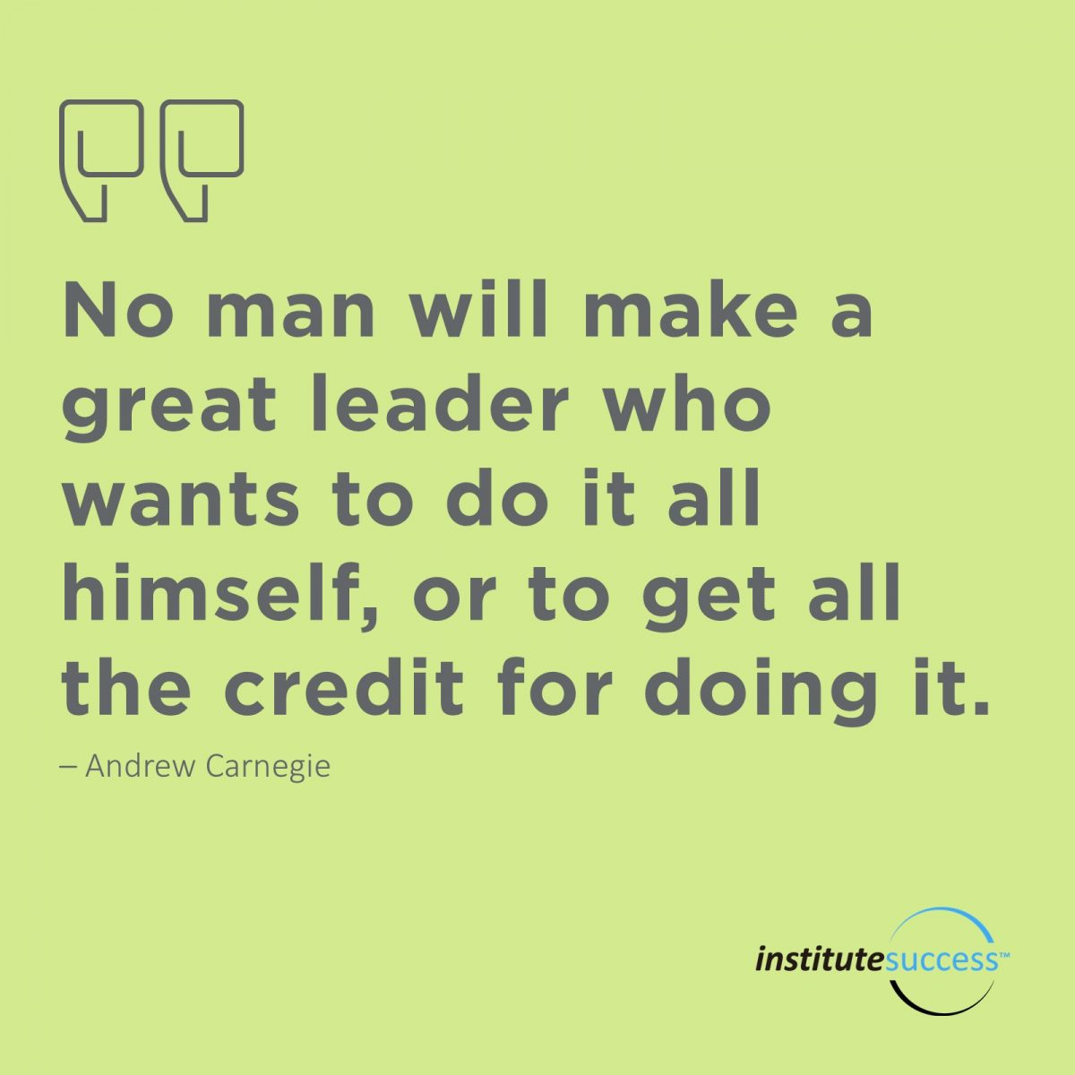 No man will make a great leader who wants to do it all himself, or to get all the credit for doing it. – Andrew Carnegie