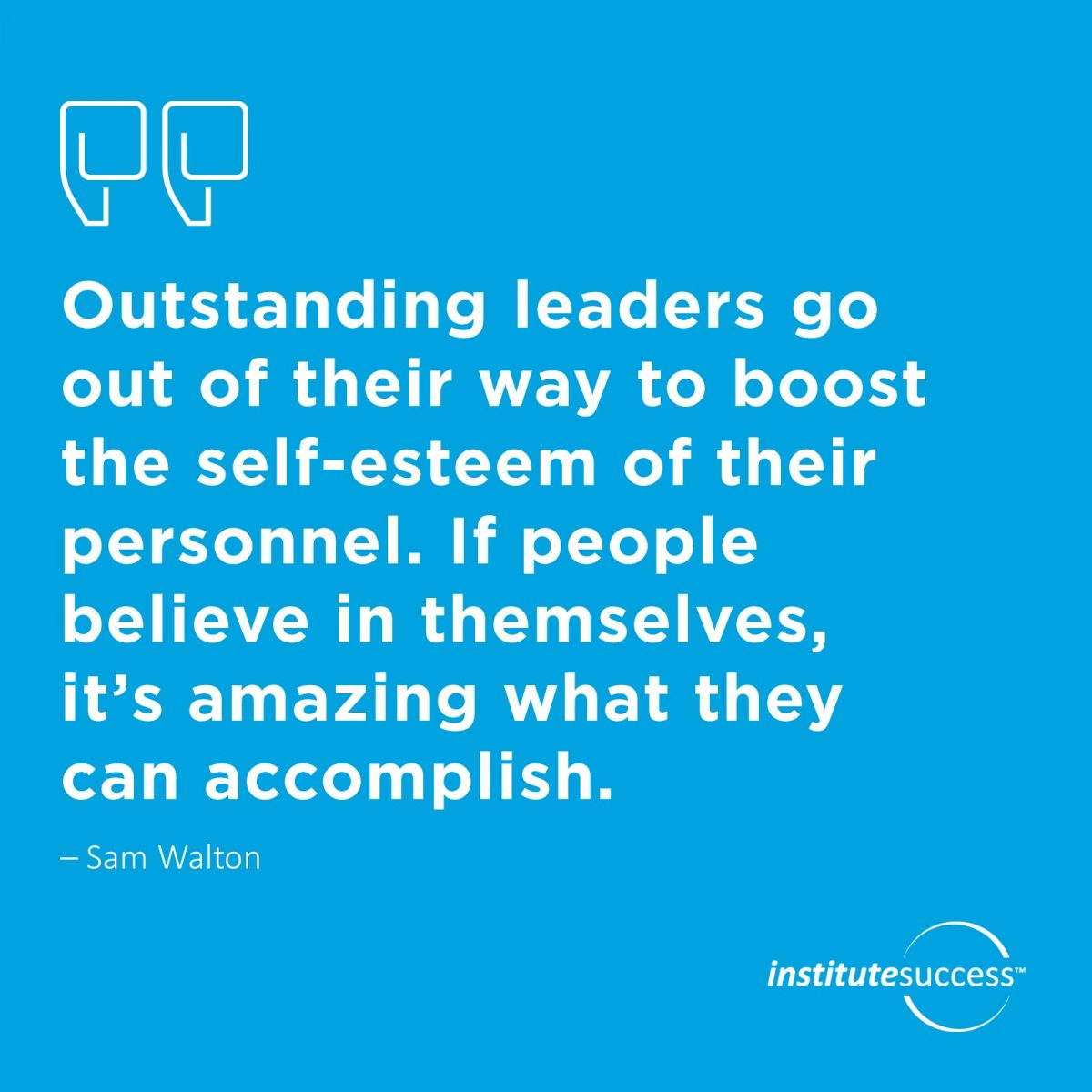 Outstanding leaders go out of their way to boost the self-esteem of their personnel. If people believe in themselves, it's amazing what they can accomplish.   Sam Walton