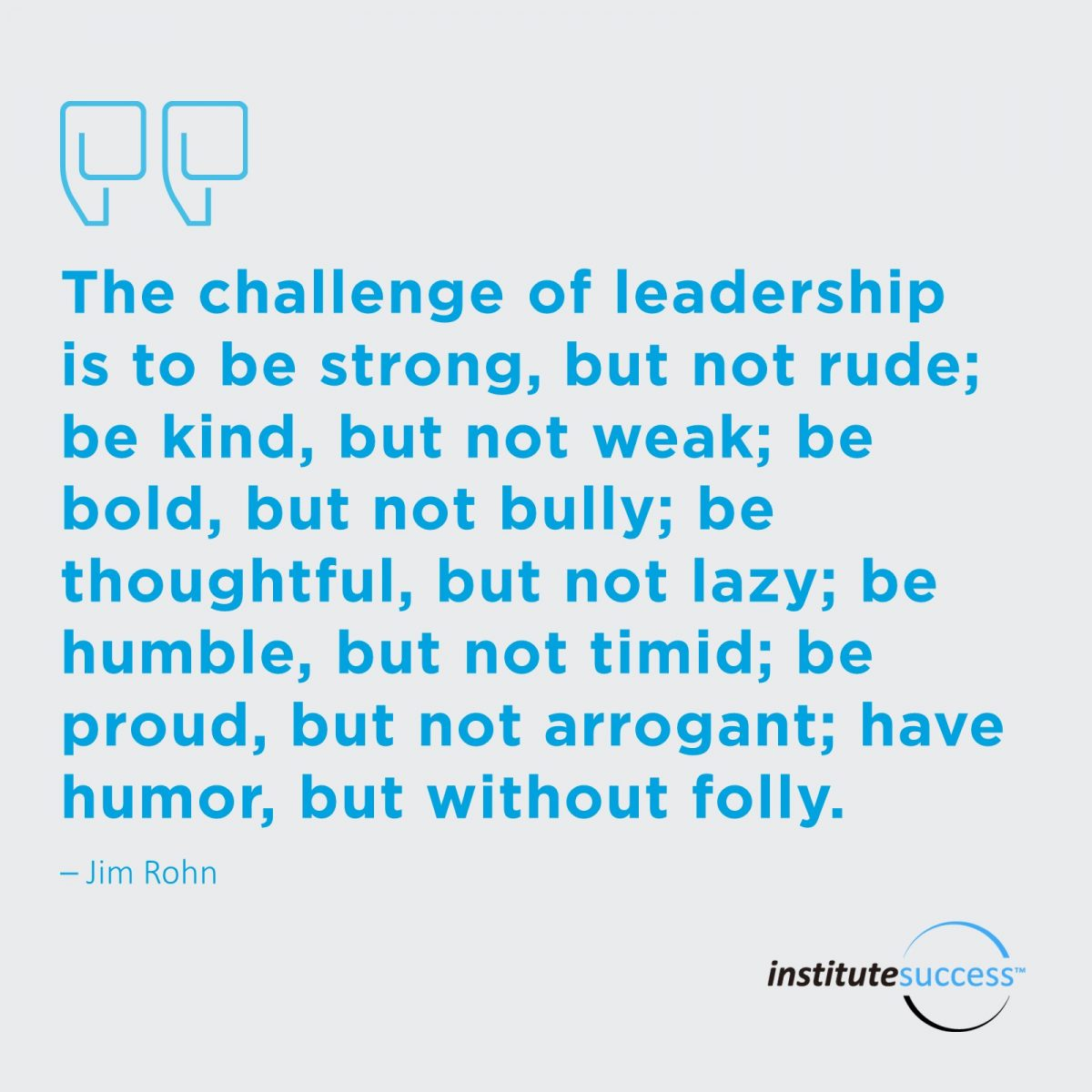 The challenge of leadership is to be strong, but not rude; be kind, but not weak; be bold, but not bully; be thoughtful, but not lazy; be humble, but not timid; be proud, but not arrogant; have humor, but without folly. – Rohn