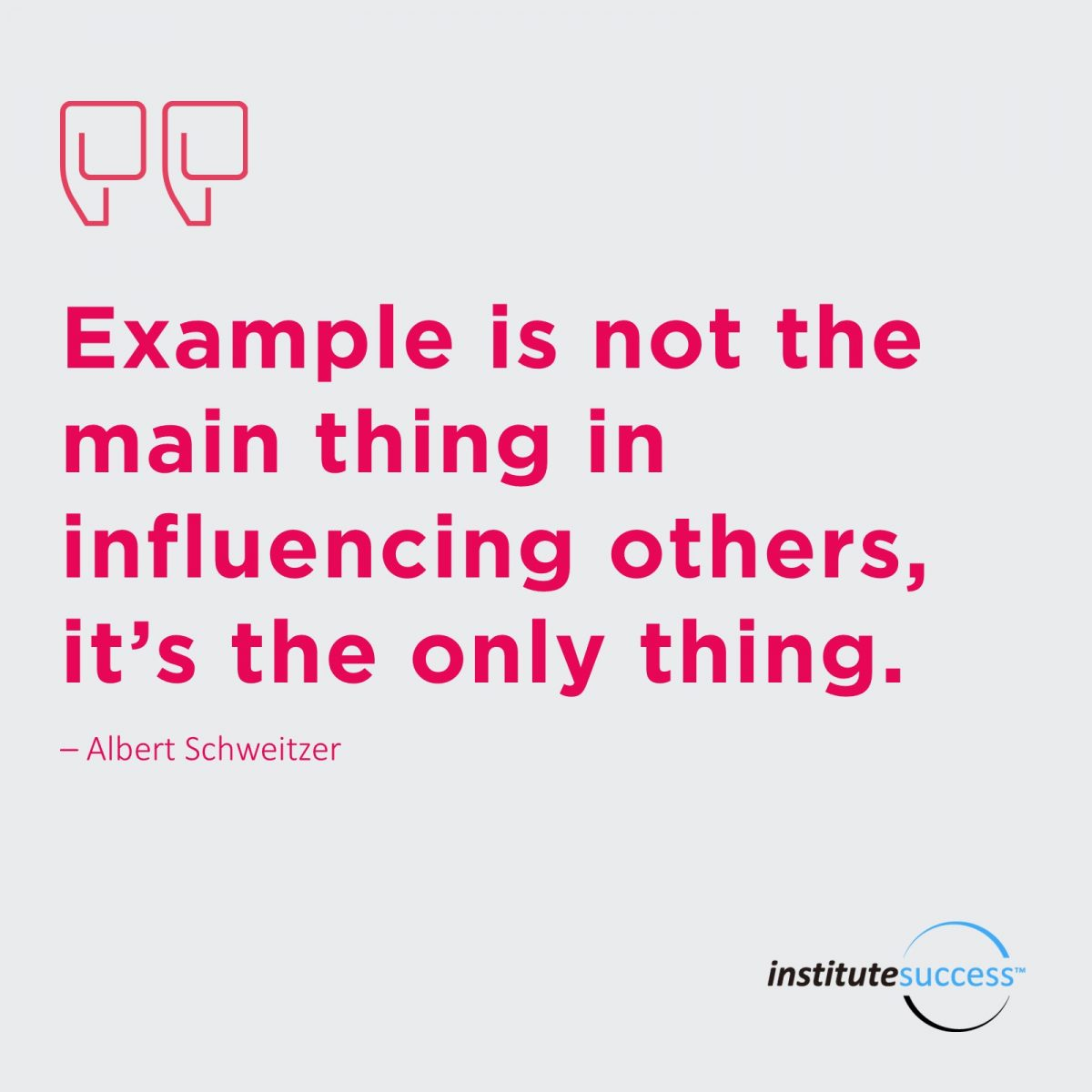 Example is not the main thing in influencing others, it's the only thing. –   Albert Schweitzer
