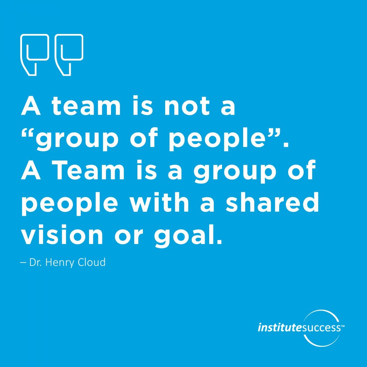 "A team is not a ""group of people"". A Team is a group of people with a shared vision or goal – Dr. Henry Cloud"