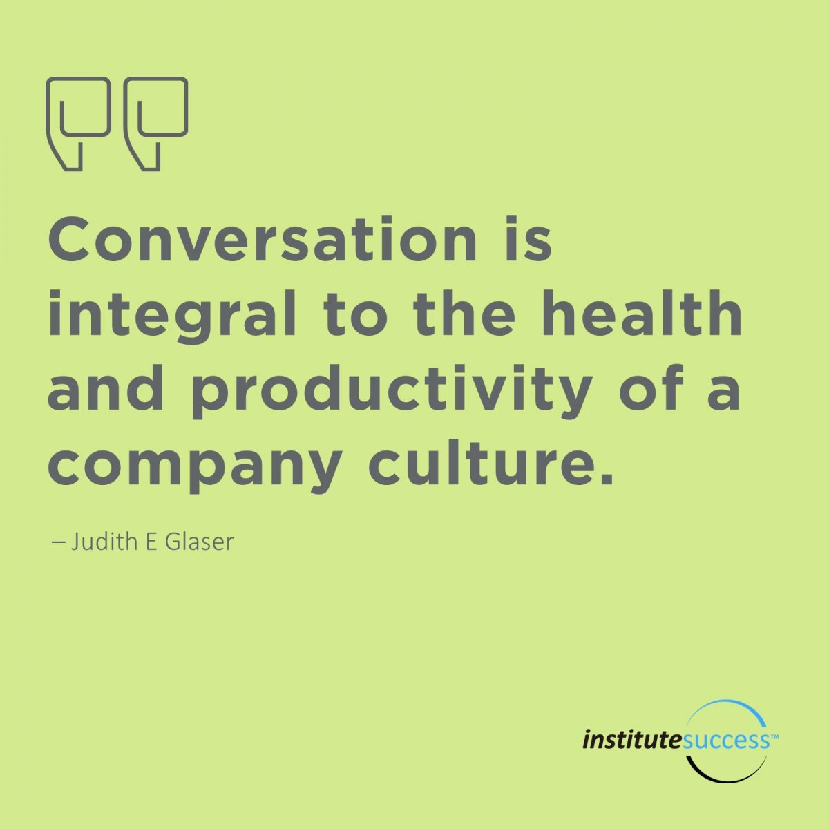 Conversation is integral to the health and productivity of a company culture. 	Judith E Glaser